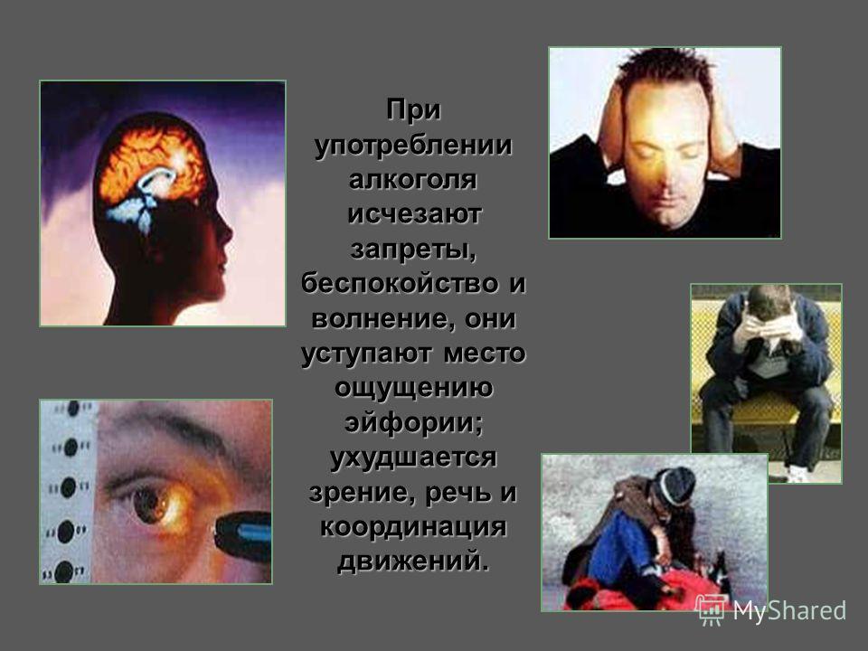 При употреблении алкоголя исчезают запреты, беспокойство и волнение, они уступают место ощущению эйфории; ухудшается зрение, речь и координация движений.