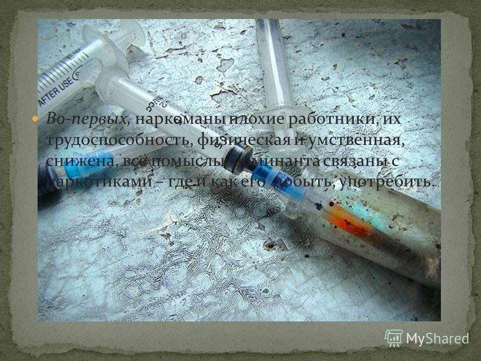 Во-первых, наркоманы плохие работники, их трудоспособность, физическая и умственная, снижена, все помыслы, доминанта связаны с наркотиками – где и как его добыть, употребить.