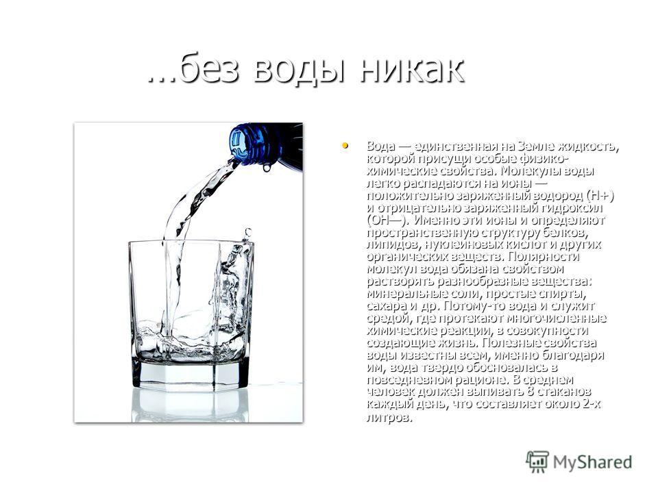 …без воды никак Вода единственная на Земле жидкость, которой присущи особые физико- химические свойства. Молекулы воды легко распадаются на ионы положительно заряженный водород (Н+) и отрицательно заряженный гидроксил (ОН). Именно эти ионы и определя