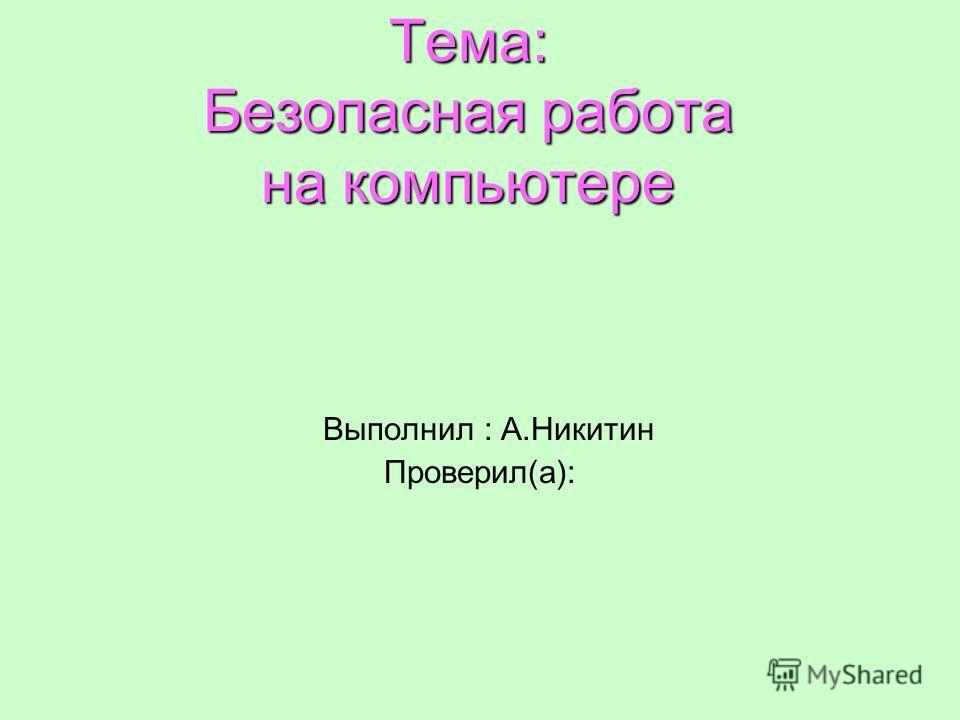 Тема: Безопасная работа на компьютере Выполнил : А.Никитин Проверил(а):