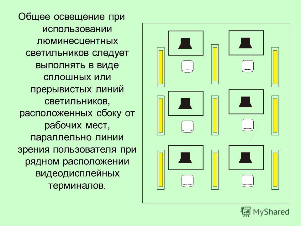 Общее освещение при использовании люминесцентных светильников следует выполнять в виде сплошных или прерывистых линий светильников, расположенных сбоку от рабочих мест, параллельно линии зрения пользователя при рядном расположении видеодисплейных тер