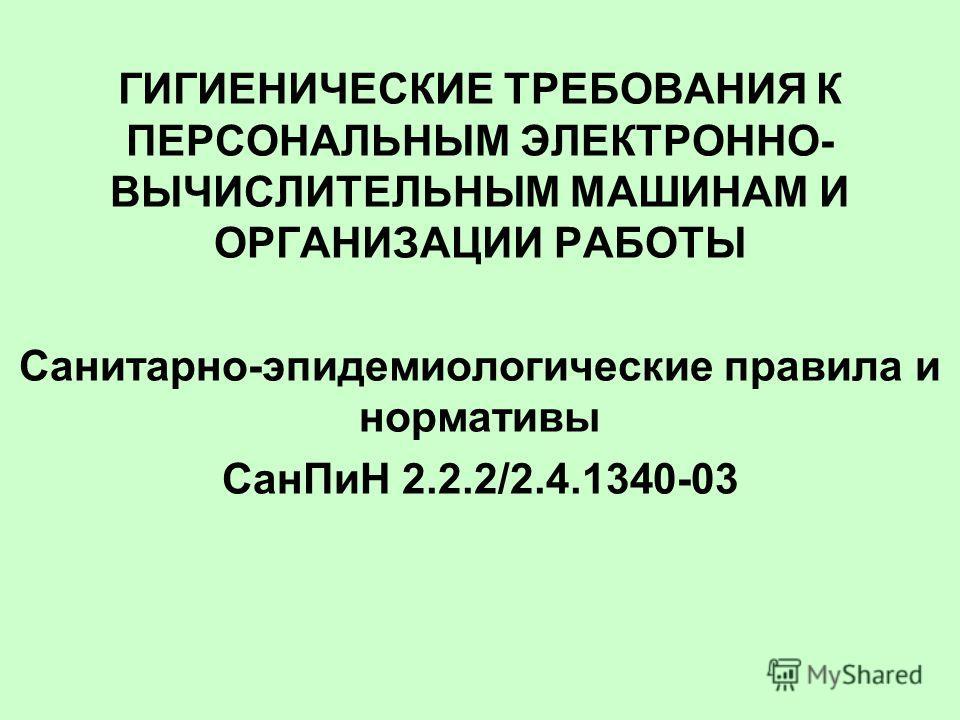 ГИГИЕНИЧЕСКИЕ ТРЕБОВАНИЯ К ПЕРСОНАЛЬНЫМ ЭЛЕКТРОННО- ВЫЧИСЛИТЕЛЬНЫМ МАШИНАМ И ОРГАНИЗАЦИИ РАБОТЫ Санитарно-эпидемиологические правила и нормативы СанПиН 2.2.2/2.4.1340-03
