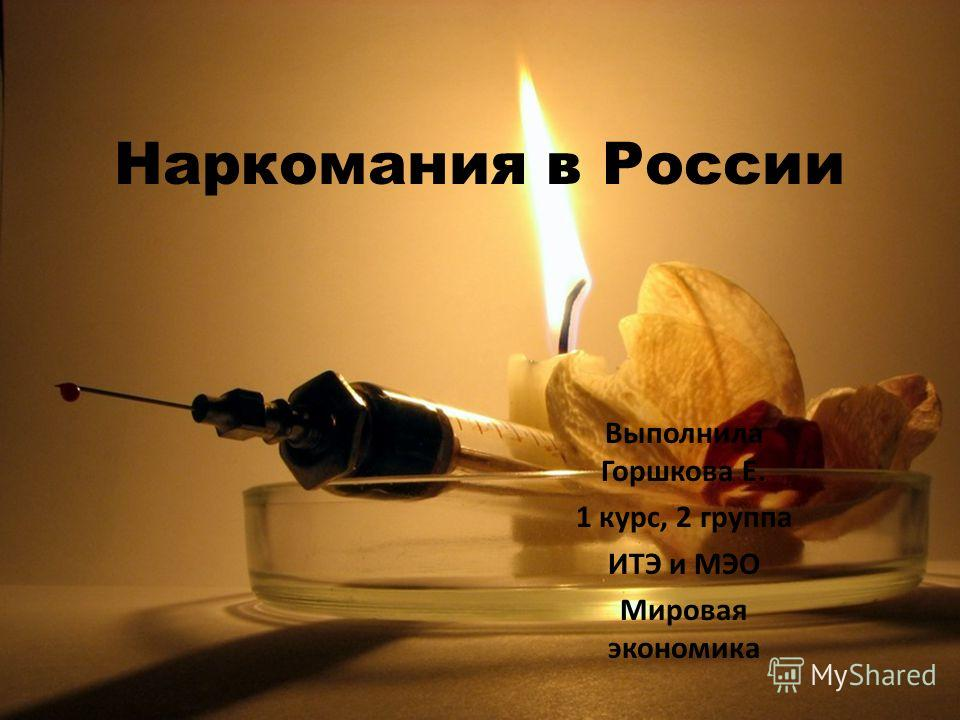 Наркомания в России Выполнила Горшкова Е. 1 курс, 2 группа ИТЭ и МЭО Мировая экономика