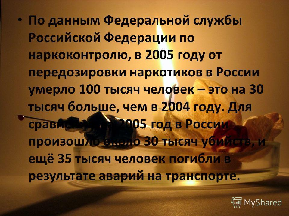 По данным Федеральной службы Российской Федерации по наркоконтролю, в 2005 году от передозировки наркотиков в России умерло 100 тысяч человек – это на 30 тысяч больше, чем в 2004 году. Для сравнения, за 2005 год в России произошло около 30 тысяч убий