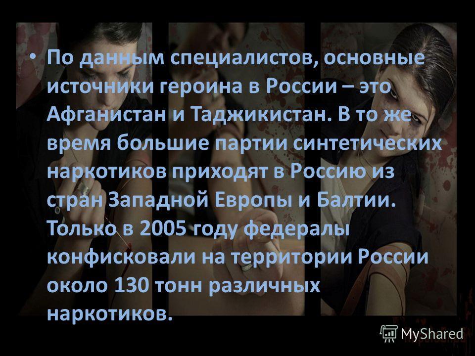 По данным специалистов, основные источники героина в России – это Афганистан и Таджикистан. В то же время большие партии синтетических наркотиков приходят в Россию из стран Западной Европы и Балтии. Только в 2005 году федералы конфисковали на террито