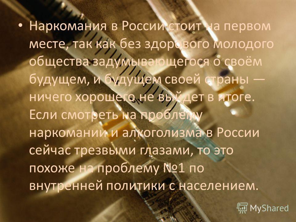 Наркомания в России стоит на первом месте, так как без здорового молодого общества задумывающегося о своём будущем, и будущем своей страны ничего хорошего не выйдет в итоге. Если смотреть на проблему наркомании и алкоголизма в России сейчас трезвыми