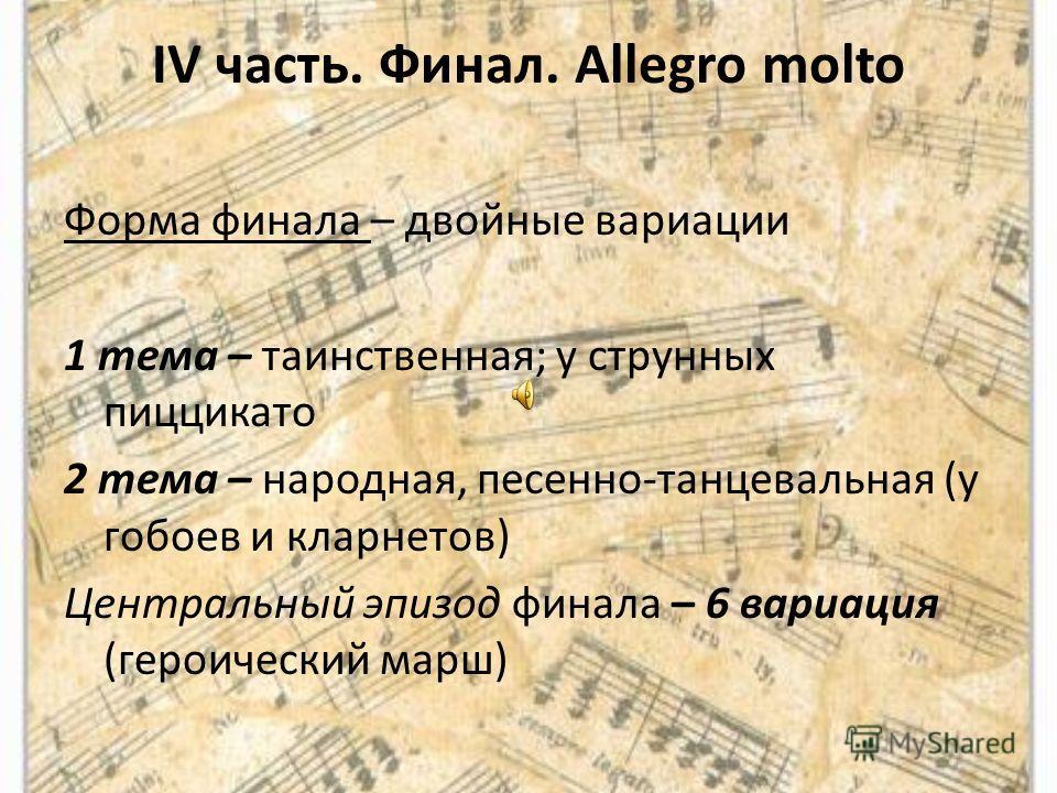 IV часть. Финал. Allegro molto Форма финала – двойные вариации 1 тема – таинственная; у струнных пиццикато 2 тема – народная, песенно-танцевальная (у гобоев и кларнетов) Центральный эпизод финала – 6 вариация (героический марш)