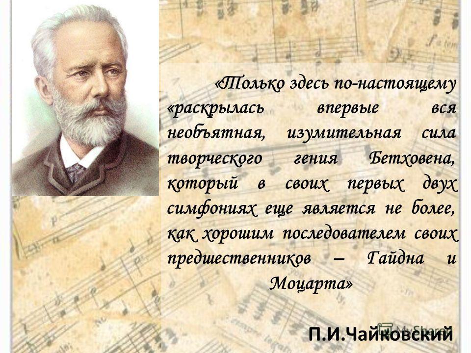 «Только здесь по-настоящему «раскрылась впервые вся необъятная, изумительная сила творческого гения Бетховена, который в своих первых двух симфониях еще является не более, как хорошим последователем своих предшественников – Гайдна и Моцарта» П.И.Чайк