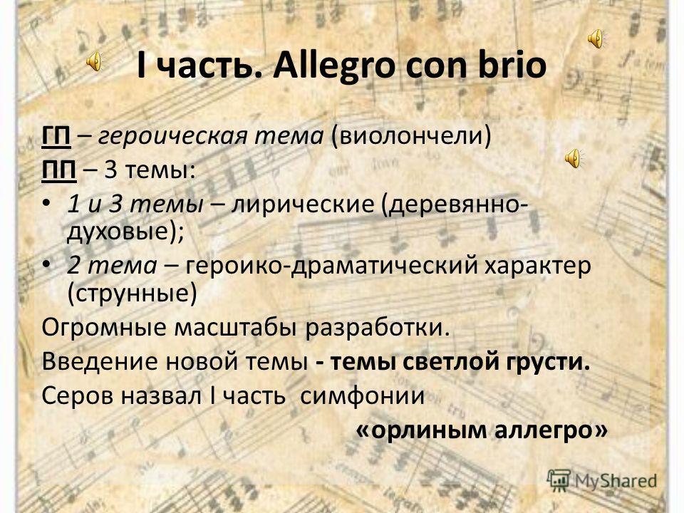 I часть. Allegro con brio ГП – героическая тема (виолончели) ПП – 3 темы: 1 и 3 темы – лирические (деревянно- духовые); 2 тема – героико-драматический характер (струнные) Огромные масштабы разработки. Введение новой темы - темы светлой грусти. Серов