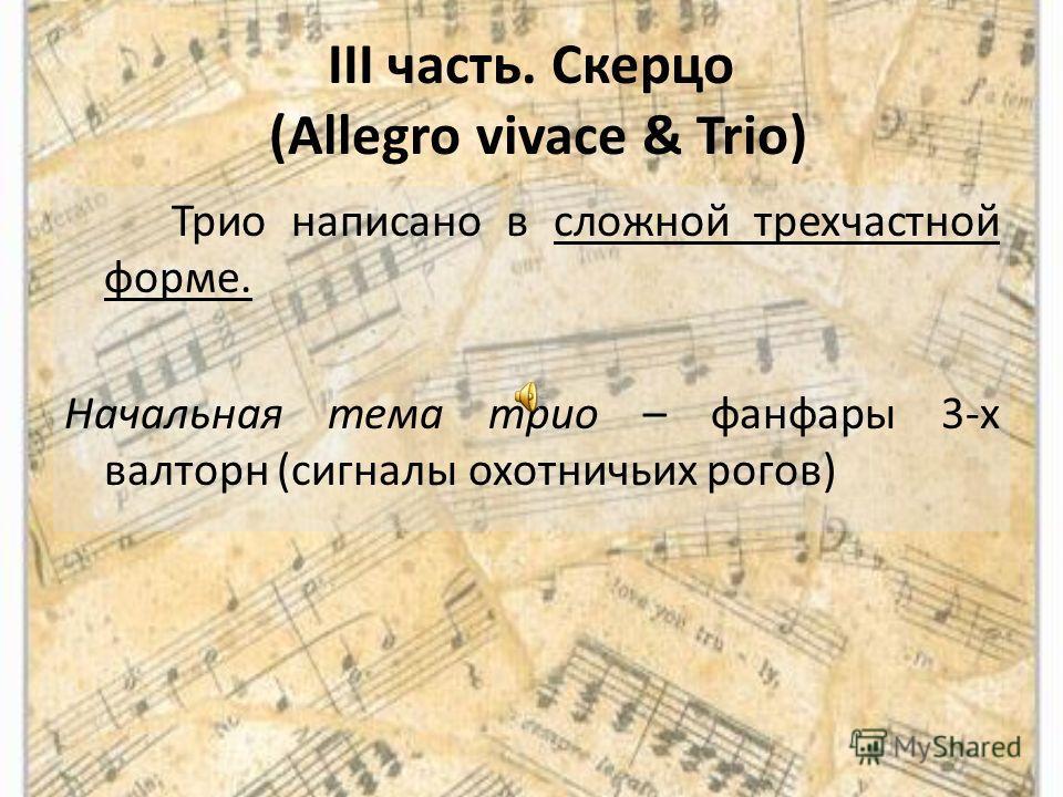III часть. Скерцо (Allegro vivace & Trio) Трио написано в сложной трехчастной форме. Начальная тема трио – фанфары 3-х валторн (сигналы охотничьих рогов)