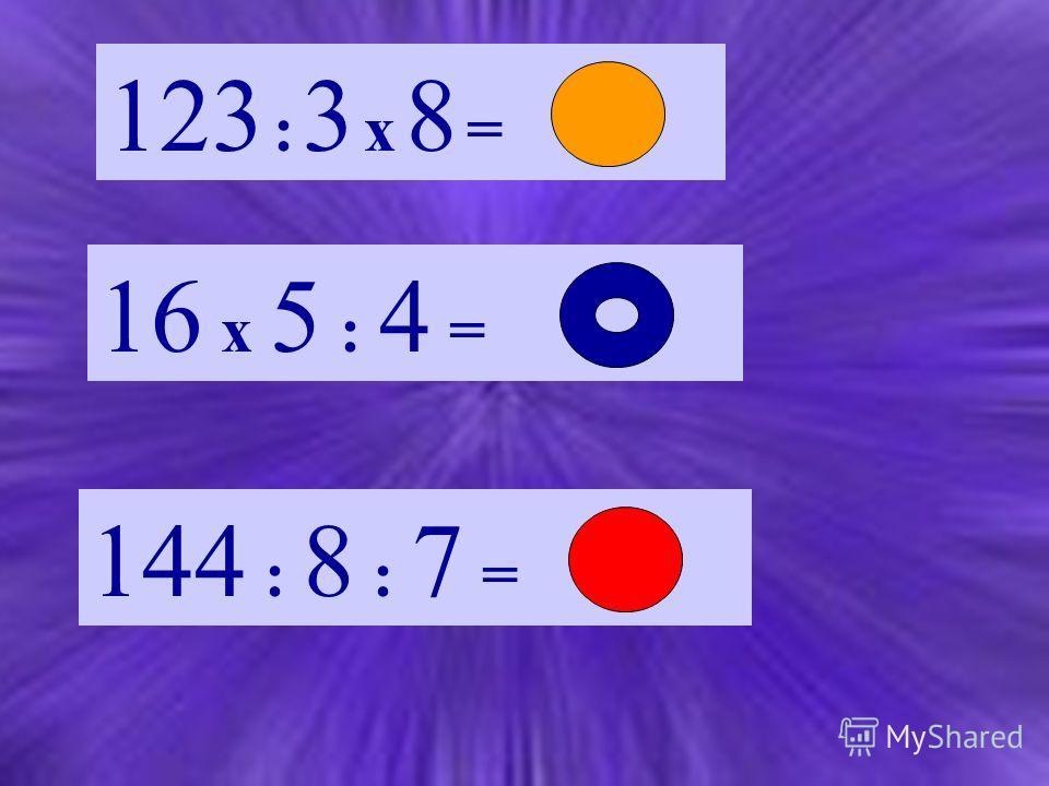 123 : 3 х 8 = 16 х 5 : 4 = 144 : 8 : 7 =