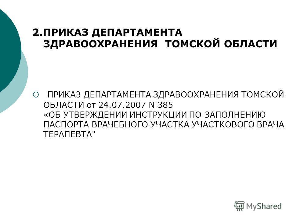 2.ПРИКАЗ ДЕПАРТАМЕНТА ЗДРАВООХРАНЕНИЯ ТОМСКОЙ ОБЛАСТИ ПРИКАЗ ДЕПАРТАМЕНТА ЗДРАВООХРАНЕНИЯ ТОМСКОЙ ОБЛАСТИ от 24.07.2007 N 385 «ОБ УТВЕРЖДЕНИИ ИНСТРУКЦИИ ПО ЗАПОЛНЕНИЮ ПАСПОРТА ВРАЧЕБНОГО УЧАСТКА УЧАСТКОВОГО ВРАЧА ТЕРАПЕВТА
