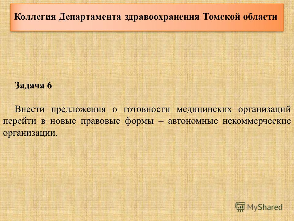 Коллегия Департамента здравоохранения Томской области Задача 6 Внести предложения о готовности медицинских организаций перейти в новые правовые формы – автономные некоммерческие организации.