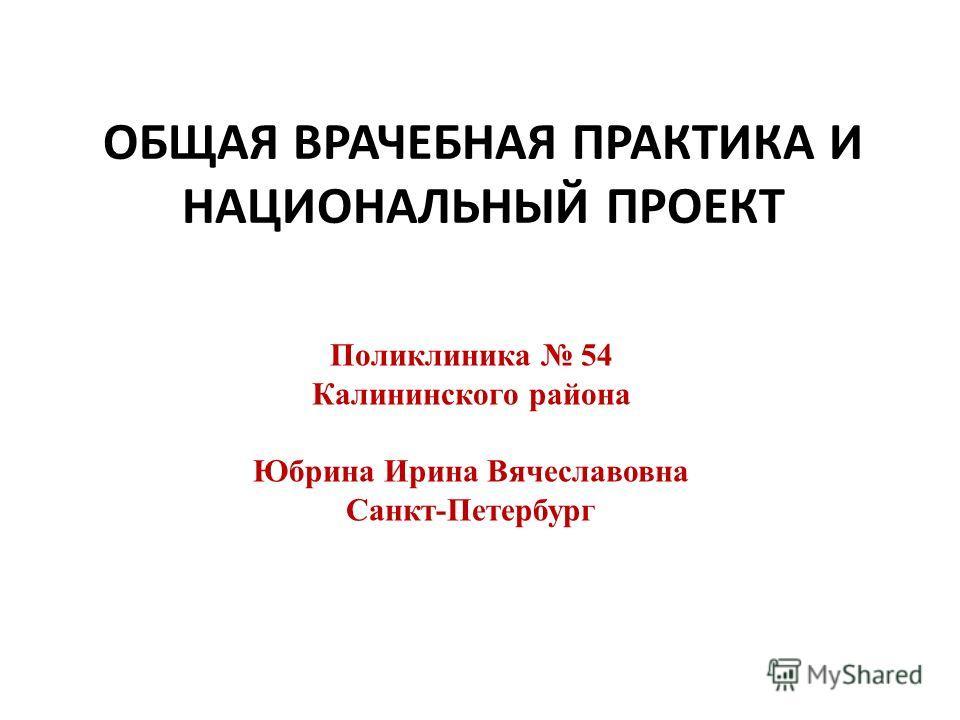 ОБЩАЯ ВРАЧЕБНАЯ ПРАКТИКА И НАЦИОНАЛЬНЫЙ ПРОЕКТ Поликлиника 54 Калининского района Юбрина Ирина Вячеславовна Санкт-Петербург