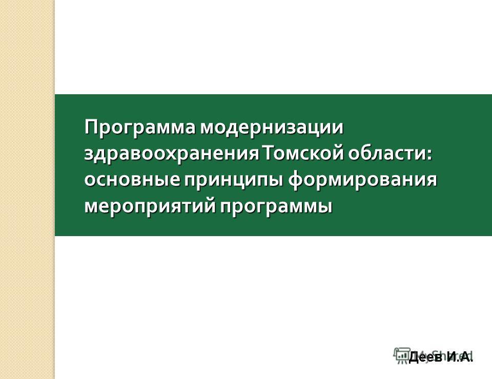 Программа модернизации здравоохранения Томской области : основные принципы формирования мероприятий программы Деев И.А.