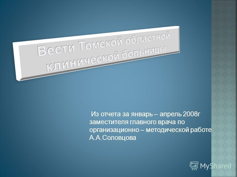 Из отчета за январь – апрель 2008г заместителя главного врача по организационно – методической работе А.А.Соловцова
