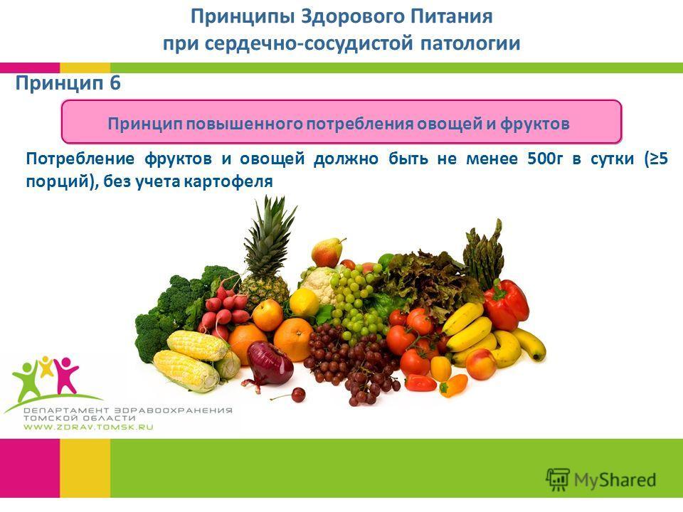 Принцип 6 Принципы Здорового Питания при сердечно-сосудистой патологии Принцип повышенного потребления овощей и фруктов Потребление фруктов и овощей должно быть не менее 500г в сутки (5 порций), без учета картофеля