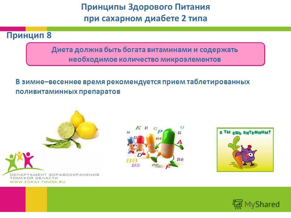Принципы Здорового Питания при сахарном диабете 2 типа Диета должна быть богата витаминами и содержать необходимое количество микроэлементов Принцип 8 В зимне–весеннее время рекомендуется прием таблетированных поливитаминных препаратов