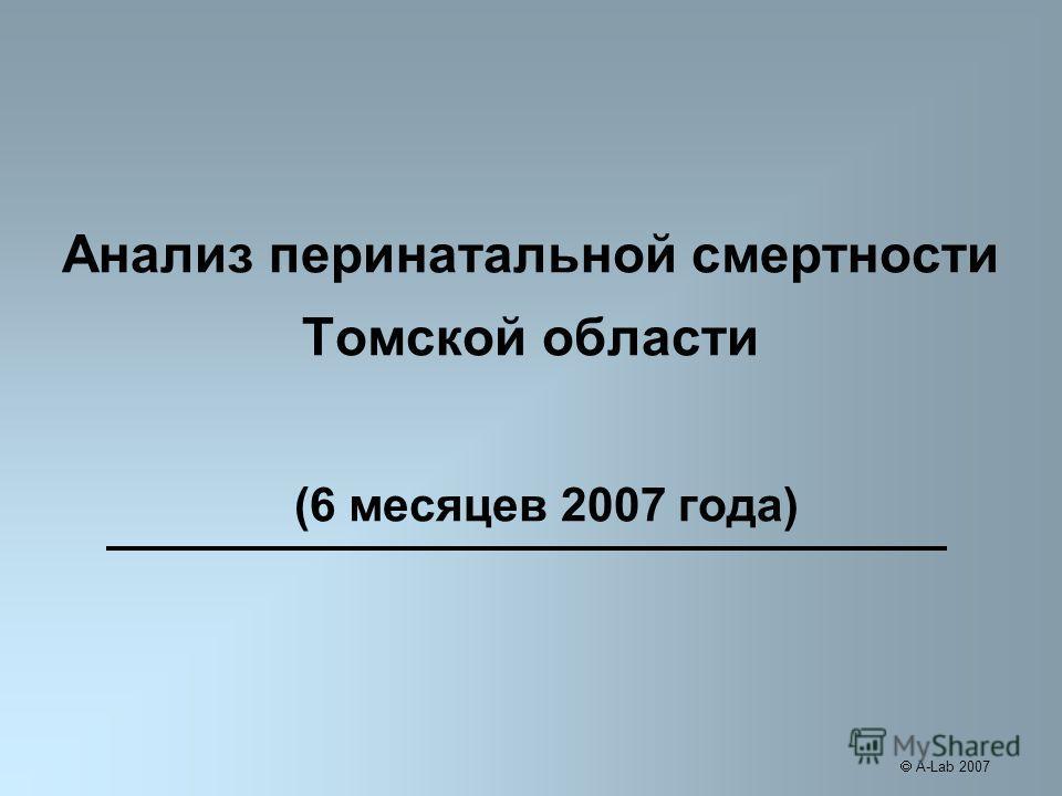Анализ перинатальной смертности Томской области (6 месяцев 2007 года) A-Lab 2007