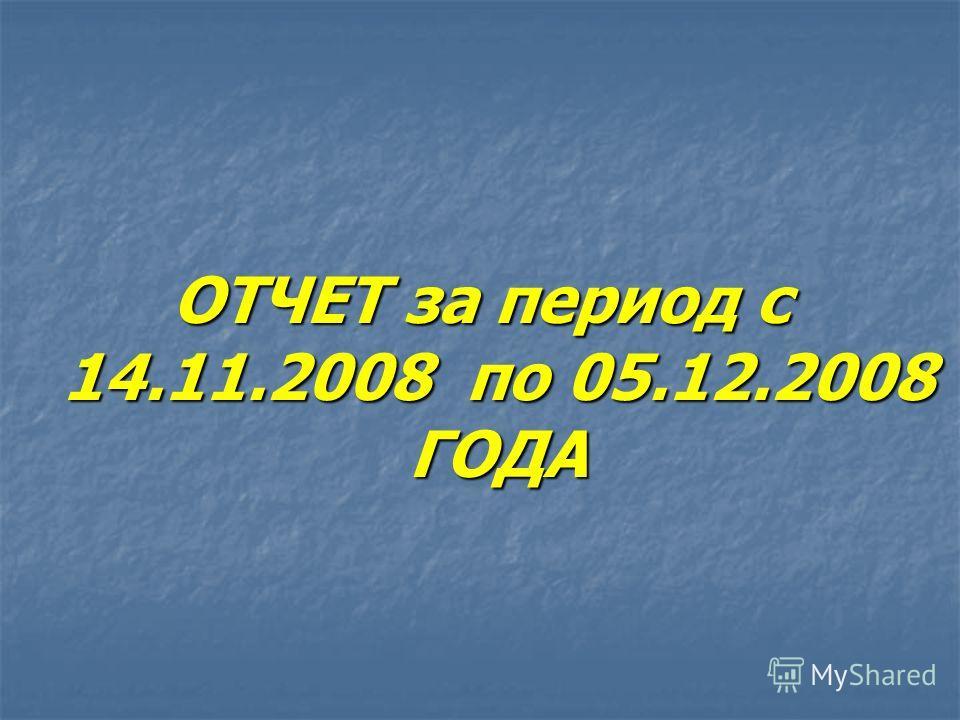 ОТЧЕТ за период с 14.11.2008 по 05.12.2008 ГОДА