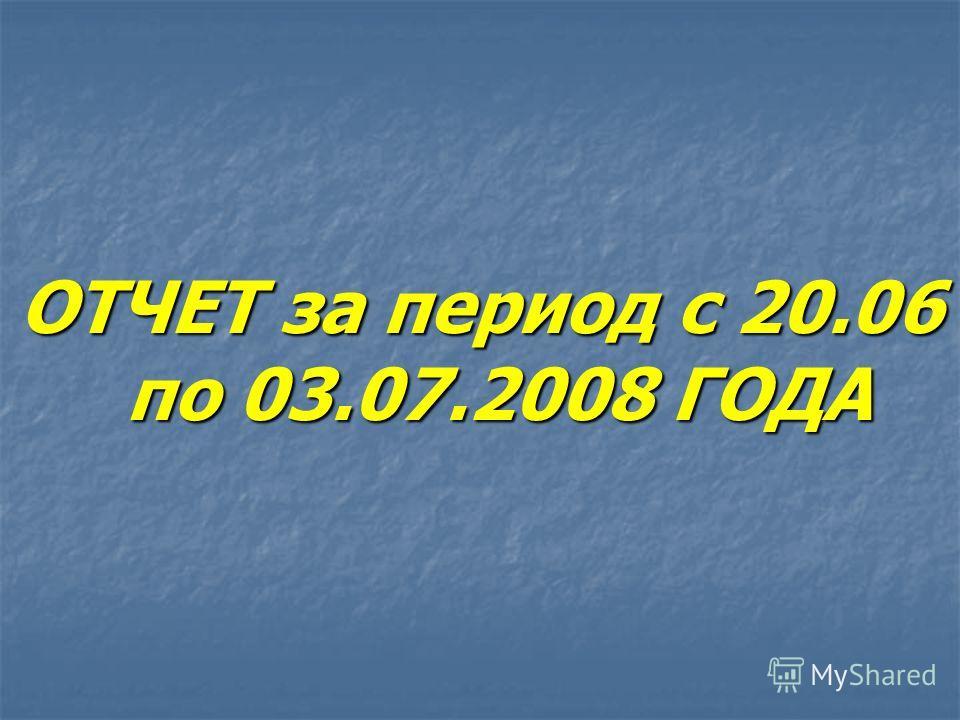 ОТЧЕТ за период с 20.06 по 03.07.2008 ГОДА