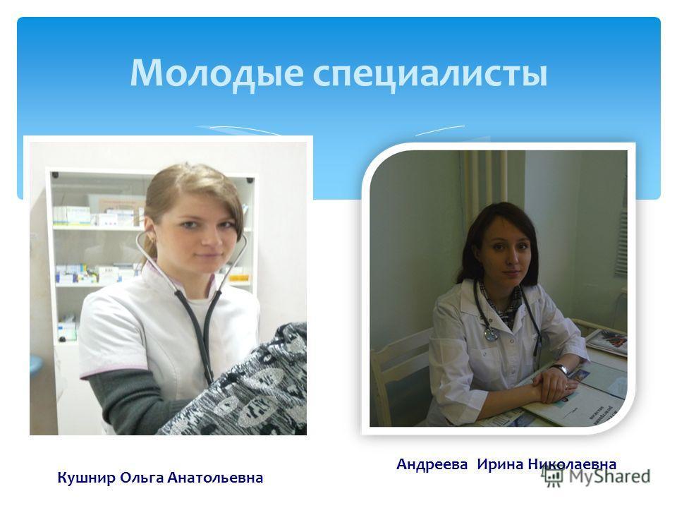 Молодые специалисты Кушнир Ольга Анатольевна Андреева Ирина Николаевна