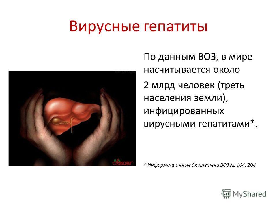 Вирусные гепатиты По данным ВОЗ, в мире насчитывается около 2 млрд человек (треть населения земли), инфицированных вирусными гепатитами*. * Информационные бюллетени ВОЗ 164, 204