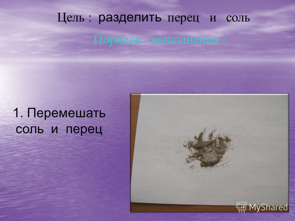Цель : разделить перец и соль Порядок выполнения : 1. Перемешать соль и перец