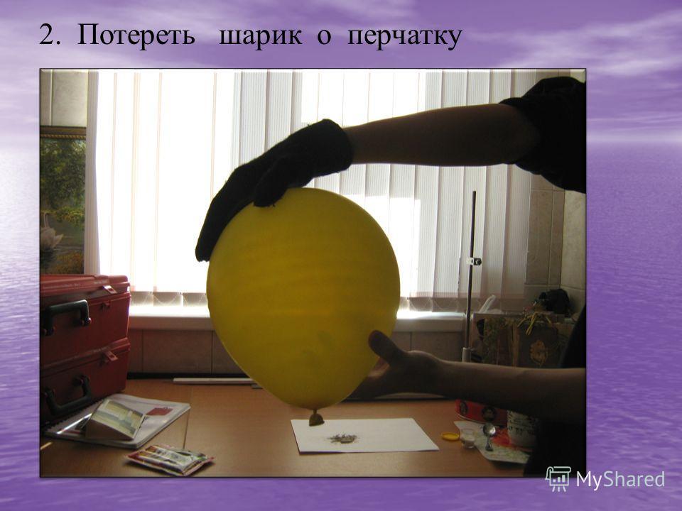 2. Потереть шарик о перчатку