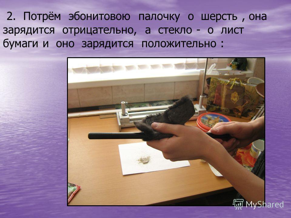 2. Потрём эбонитовою палочку о шерсть, она зарядится отрицательно, а стекло - о лист бумаги и оно зарядится положительно :