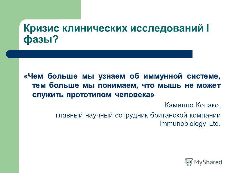 Кризис клинических исследований I фазы? «Чем больше мы узнаем об иммунной системе, тем больше мы понимаем, что мышь не может служить прототипом человека» Камилло Колако, главный научный сотрудник британской компании Immunobiology Ltd.