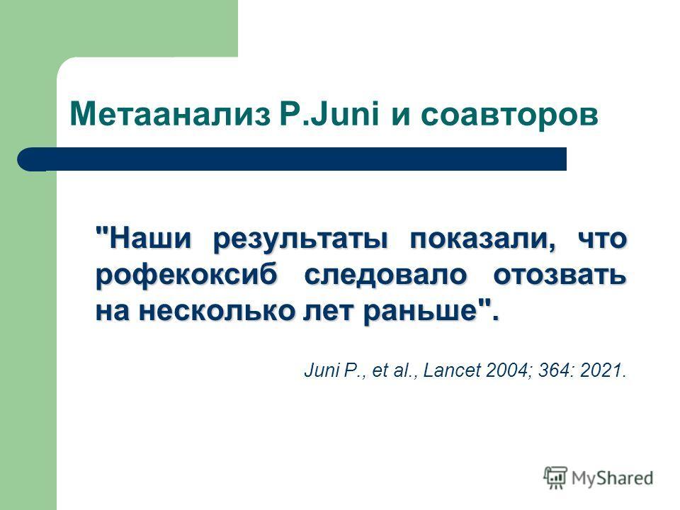 Метаанализ P.Juni и соавторов Наши результаты показали, что рофекоксиб следовало отозвать на несколько лет раньше. Juni P., et al., Lancet 2004; 364: 2021.