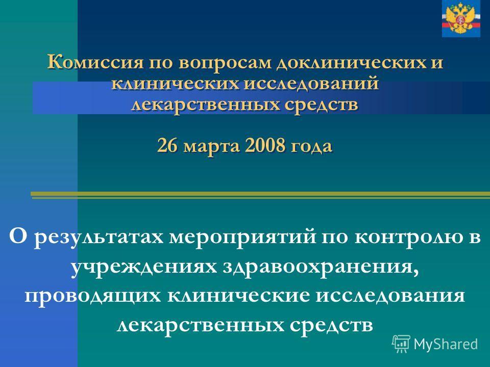 Комиссия по вопросам доклинических и клинических исследований лекарственных средств 26 марта 2008 года О результатах мероприятий по контролю в учреждениях здравоохранения, проводящих клинические исследования лекарственных средств