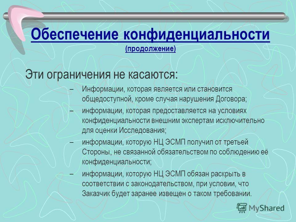 Обеспечение конфиденциальности (продолжение) Эти ограничения не касаются: –Информации, которая является или становится общедоступной, кроме случая нарушения Договора; –информации, которая предоставляется на условиях конфиденциальности внешним эксперт