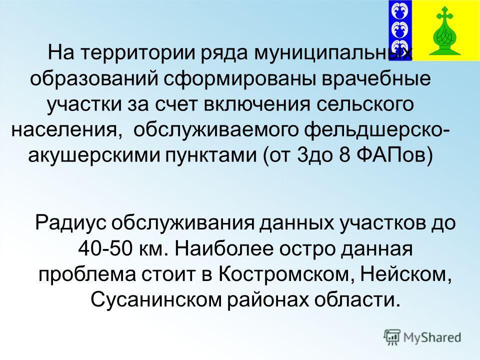 Радиус обслуживания данных участков до 40-50 км. Наиболее остро данная проблема стоит в Костромском, Нейском, Сусанинском районах области. На территории ряда муниципальных образований сформированы врачебные участки за счет включения сельского населен