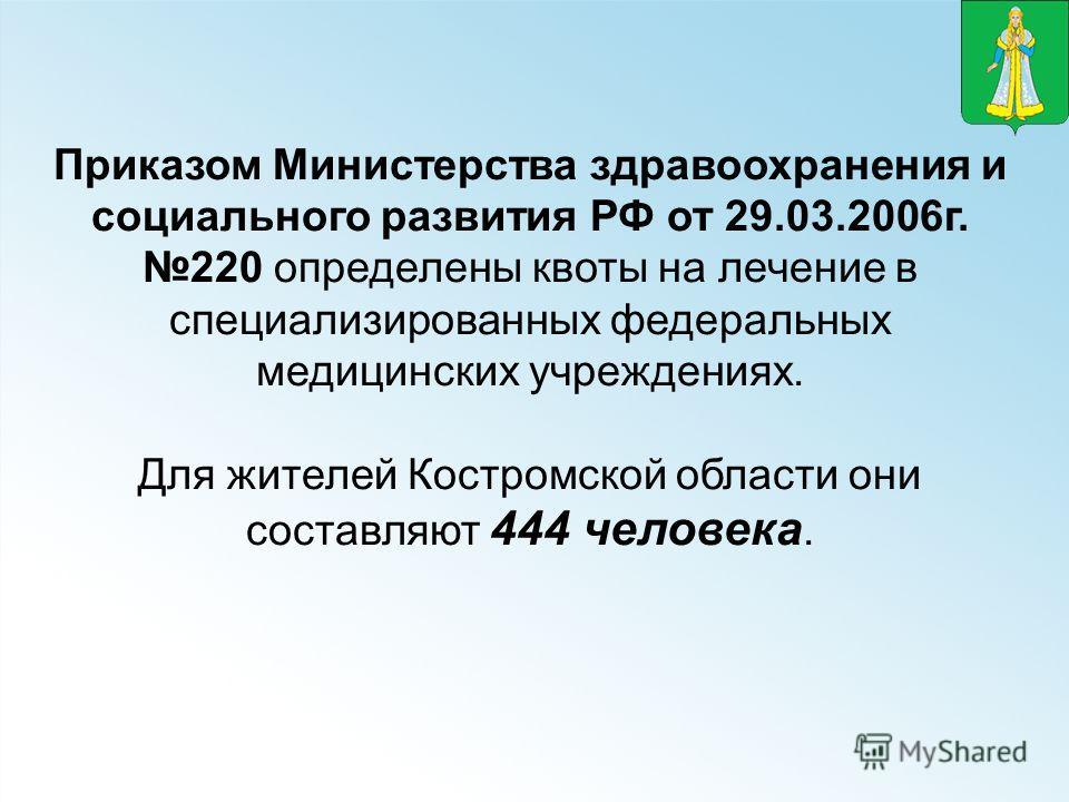 Приказом Министерства здравоохранения и социального развития РФ от 29.03.2006г. 220 определены квоты на лечение в специализированных федеральных медицинских учреждениях. Для жителей Костромской области они составляют 444 человека.