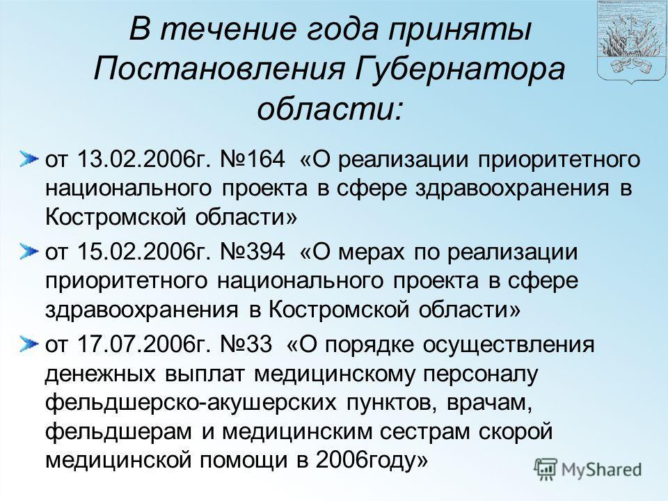 В течение года приняты Постановления Губернатора области: от 13.02.2006г. 164 «О реализации приоритетного национального проекта в сфере здравоохранения в Костромской области» от 15.02.2006г. 394 «О мерах по реализации приоритетного национального прое