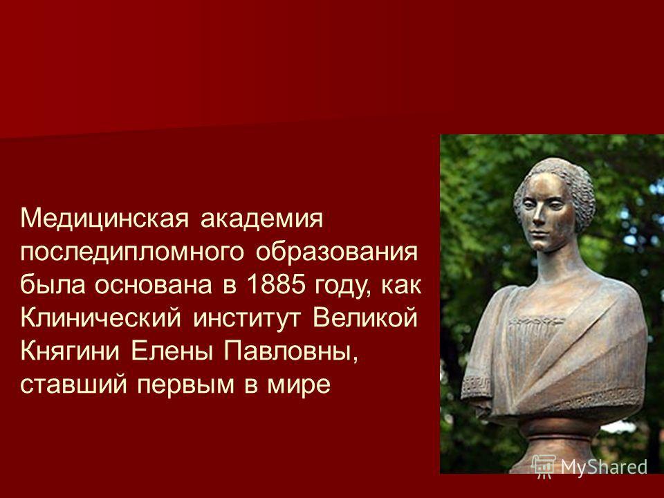 Медицинская академия последипломного образования была основана в 1885 году, как Клинический институт Великой Княгини Елены Павловны, ставший первым в мире