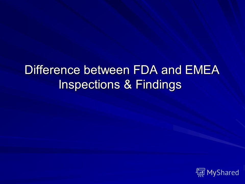 Difference between FDA and EMEA Inspections & Findings Difference between FDA and EMEA Inspections & Findings