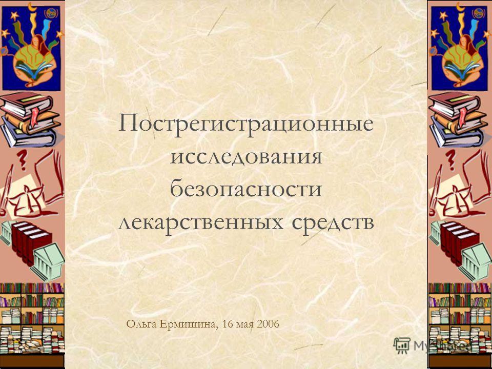 1 Пострегистрационные исследования безопасности лекарственных средств Ольга Ермишина, 16 мая 2006