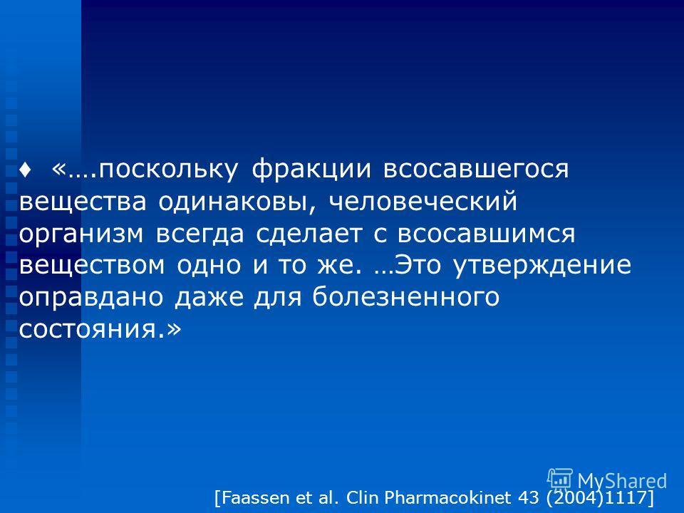 «….поскольку фракции всосавшегося вещества одинаковы, человеческий организм всегда сделает с всосавшимся веществом одно и то же. …Это утверждение оправдано даже для болезненного состояния.» [Faassen et al. Clin Pharmacokinet 43 (2004)1117]