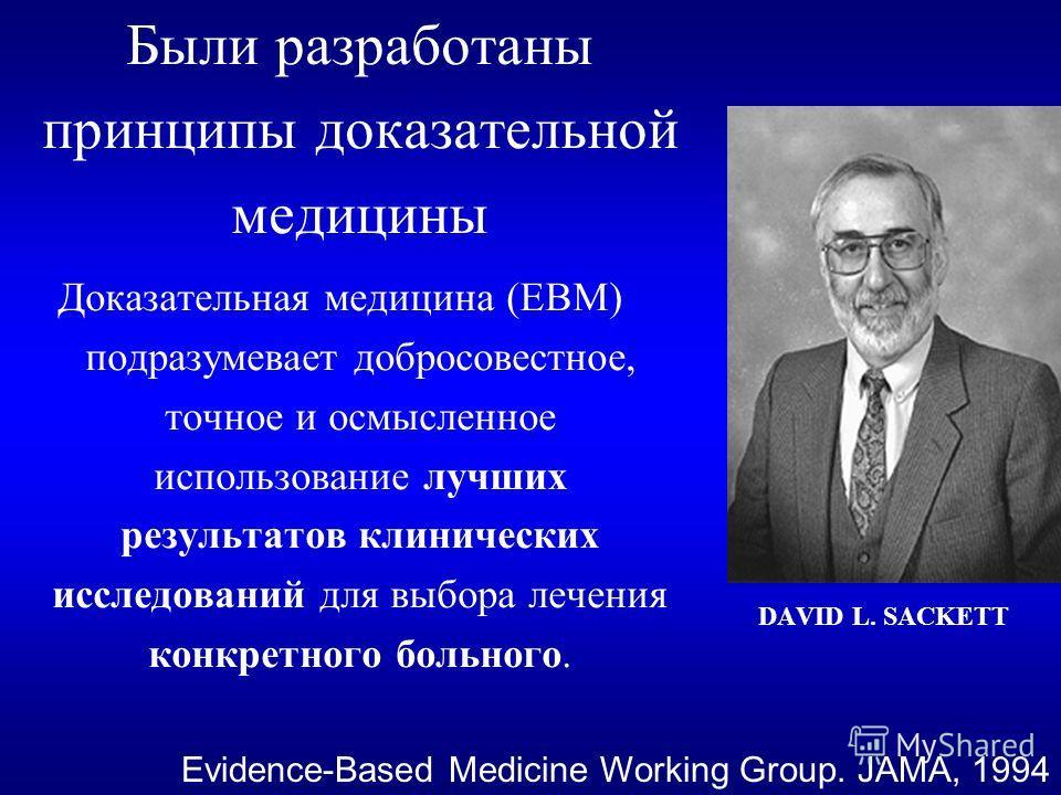 Были разработаны принципы доказательной медицины Доказательная медицина (ЕВМ) подразумевает добросовестное, точное и осмысленное использование лучших результатов клинических исследований для выбора лечения конкретного больного. Evidence-Based Medicin