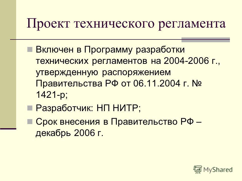 Проект технического регламента Включен в Программу разработки технических регламентов на 2004-2006 г., утвержденную распоряжением Правительства РФ от 06.11.2004 г. 1421-р; Разработчик: НП НИТР; Срок внесения в Правительство РФ – декабрь 2006 г.
