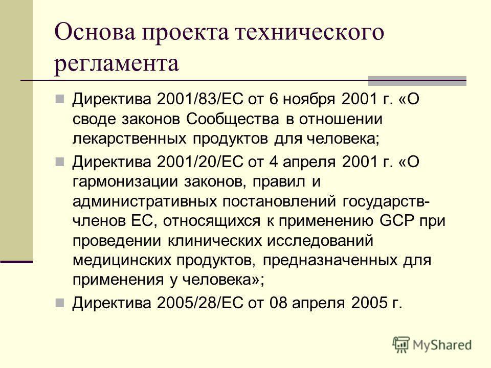 Основа проекта технического регламента Директива 2001/83/ЕС от 6 ноября 2001 г. «О своде законов Сообщества в отношении лекарственных продуктов для человека; Директива 2001/20/ЕС от 4 апреля 2001 г. «О гармонизации законов, правил и административных
