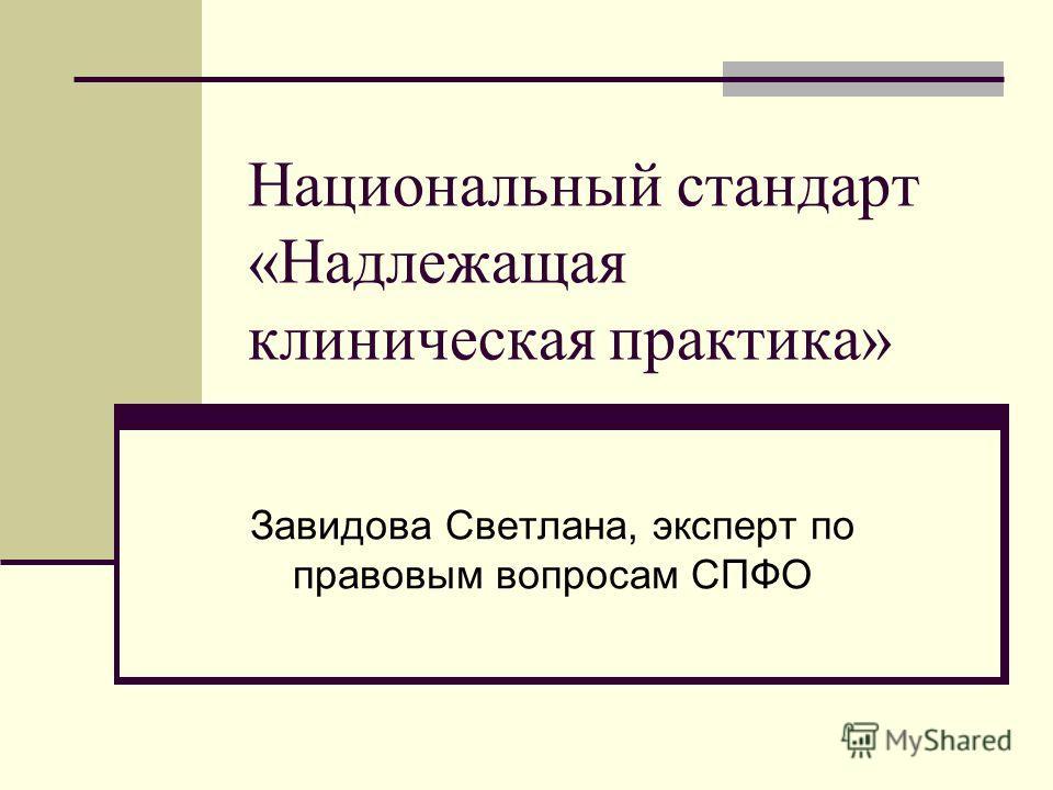 Национальный стандарт «Надлежащая клиническая практика» Завидова Светлана, эксперт по правовым вопросам СПФО