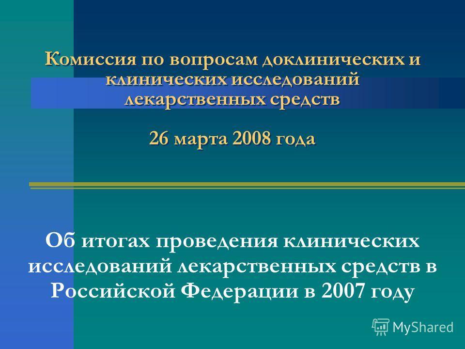 Комиссия по вопросам доклинических и клинических исследований лекарственных средств 26 марта 2008 года Об итогах проведения клинических исследований лекарственных средств в Российской Федерации в 2007 году