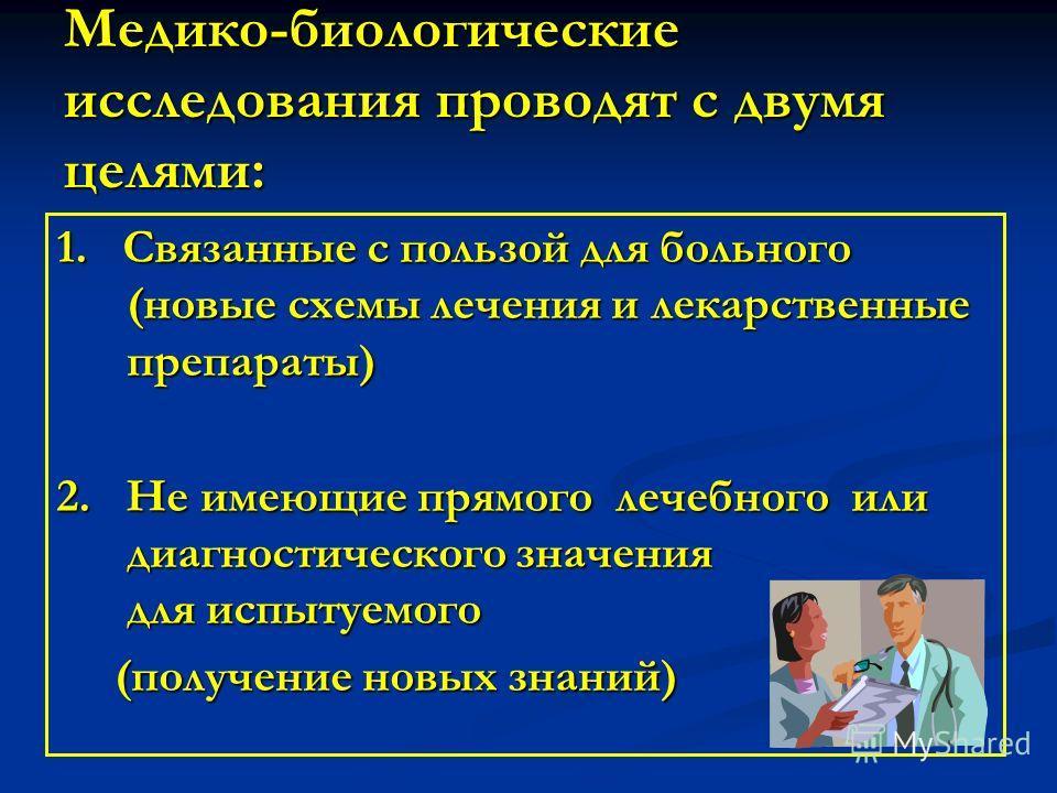 Медико-биологические исследования проводят с двумя целями: 1. Связанные с пользой для больного (новые схемы лечения и лекарственные препараты) 2. Не имеющие прямого лечебного или диагностического значения для испытуемого (получение новых знаний) (пол