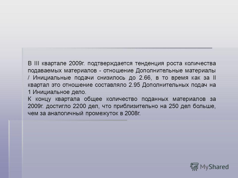 В III квартале 2009г. подтверждается тенденция роста количества подаваемых материалов - отношение Дополнительные материалы / Инициальные подачи снизилось до 2.66, в то время как за II квартал это отношение составляло 2.95 Дополнительных подач на 1 Ин