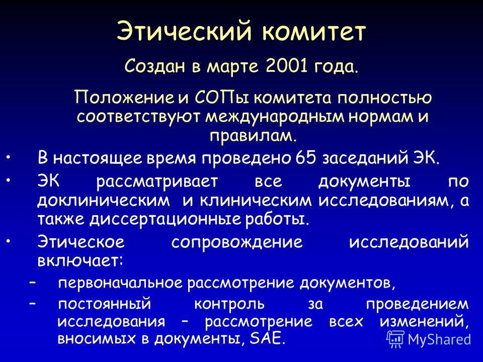 Этический комитет Создан в марте 2001 года. Положение и СОПы комитета полностью соответствуют международным нормам и правилам. В настоящее время проведено 65 заседаний ЭК. ЭК рассматривает все документы по доклиническим и клиническим исследованиям, а