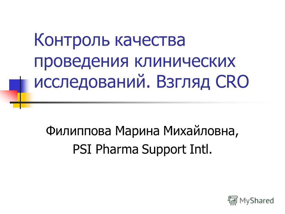 Контроль качества проведения клинических исследований. Взгляд CRO Филиппова Марина Михайловна, PSI Pharma Support Intl.